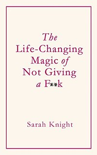 The Life Changing Magic of Not Giving a Fuck by Sarah Knight