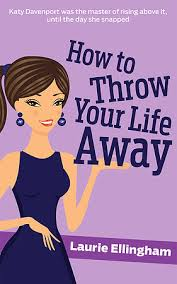 How To Throw Your Life Away by Laurie Ellingham
